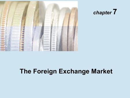 Chapter 7 The Foreign Exchange Market. Copyright © 2001 Addison Wesley Longman TM 7- 2 The Foreign Exchange Market Definitions: 1.Spot exchange rate 2.Forward.