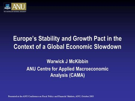 Europe's Stability and Growth Pact in the Context of a Global Economic Slowdown Warwick J McKibbin ANU Centre for Applied Macroeconomic Analysis (CAMA)