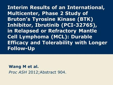 Interim Results of an International, Multicenter, Phase 2 Study of Bruton's Tyrosine Kinase (BTK) Inhibitor, Ibrutinib (PCI-32765), in Relapsed or Refractory.