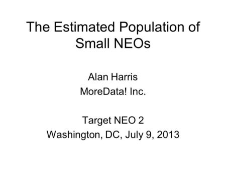 The Estimated Population of Small NEOs Alan Harris MoreData! Inc. Target NEO 2 Washington, DC, July 9, 2013.