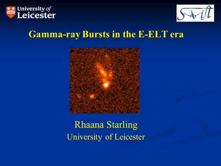 Gamma-ray Bursts in the E-ELT era Rhaana Starling University of Leicester.