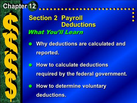 Section 2Payroll Deductions What You'll Learn  Why deductions are calculated and reported.  How to calculate deductions required by the federal government.