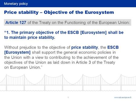 Monetary policy 1www.ecb.europa.eu © Price stability – Objective of the Eurosystem Article 127 of the Treaty on the Functioning of the European Union: