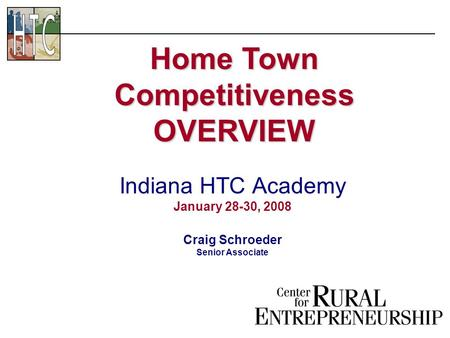 Indiana HTC Academy January 28-30, 2008 Craig Schroeder Senior Associate Home Town Competitiveness OVERVIEW.
