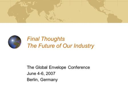 Final Thoughts The Future of Our Industry The Global Envelope Conference June 4-6, 2007 Berlin, Germany.