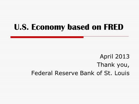 U.S. Economy based on FRED April 2013 Thank you, Federal Reserve Bank of St. Louis.