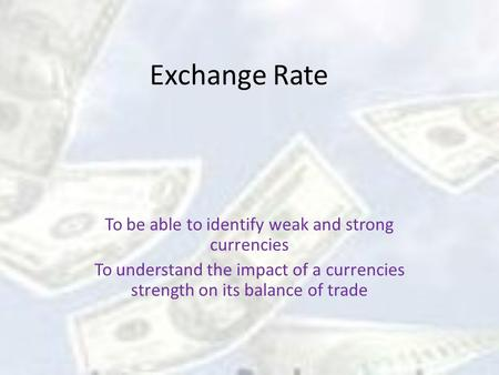 Exchange Rate To be able to identify weak and strong currencies To understand the impact of a currencies strength on its balance of trade.