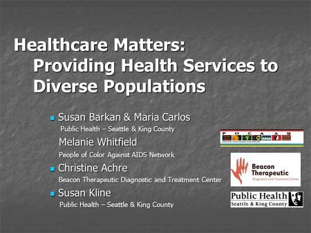 Healthcare Matters: Providing Health Services to Diverse Populations Susan Barkan & Maria Carlos Susan Barkan & Maria Carlos Public Health – Seattle &