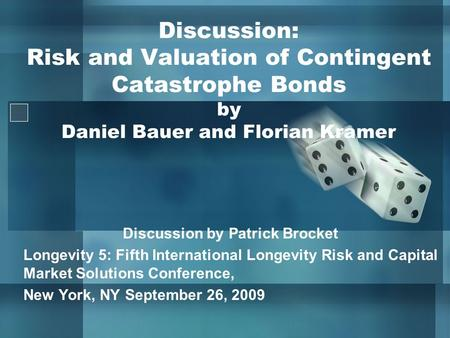 Discussion: Risk and Valuation of Contingent Catastrophe Bonds by Daniel Bauer and Florian Kramer Discussion by Patrick Brocket Longevity 5: Fifth International.
