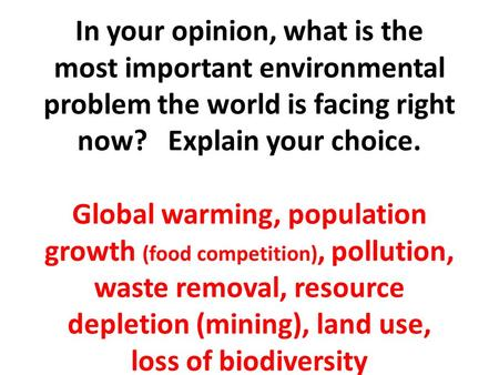 In your opinion, what is the most important environmental problem the world is facing right now? Explain your choice. Global warming, population growth.