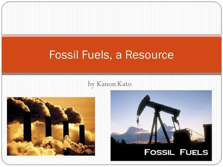 By Kanon Kato Fossil Fuels, a Resource. What are Fossil Fuels? Fossil Fuels are a non-renewable resource, but it is produced naturally. They are made.
