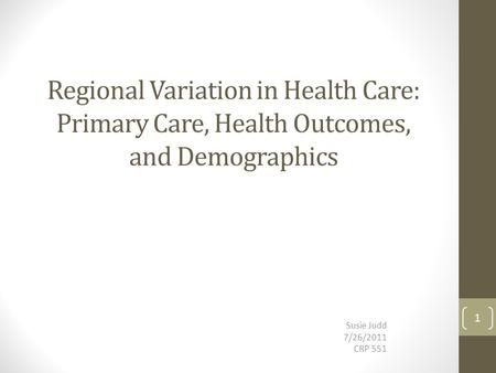 Regional Variation in Health Care: Primary Care, Health Outcomes, and Demographics Susie Judd 7/26/2011 CRP 551 1.