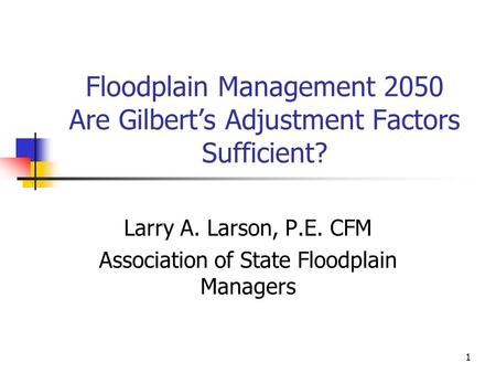 1 Floodplain Management 2050 Are Gilbert's Adjustment Factors Sufficient? Larry A. Larson, P.E. CFM Association of State Floodplain Managers.