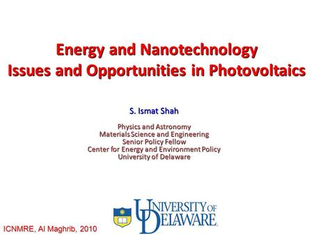 <strong>Energy</strong> and Nanotechnology Issues and Opportunities in Photovoltaics S. Ismat Shah Physics and Astronomy Materials Science and Engineering Senior Policy.