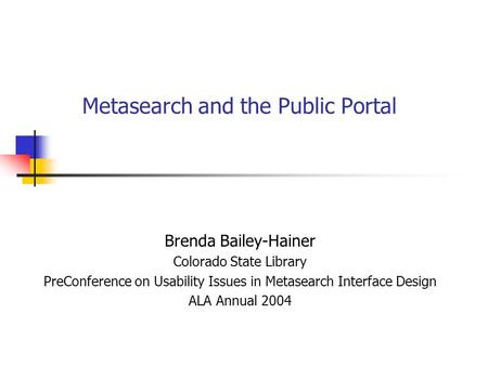 Metasearch and the Public Portal Brenda Bailey-Hainer Colorado State Library PreConference on Usability Issues in Metasearch Interface Design ALA Annual.