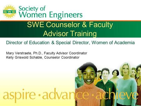 SWE Counselor & Faculty Advisor Training Director of Education & Special Director, Women of Academia Mary Verstraete, Ph.D., Faculty Advisor Coordinator.