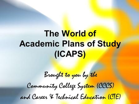 The World of Academic Plans of Study (ICAPS) Brought to you by the Community College System (CCCS) and Career & Technical Education (CTE)