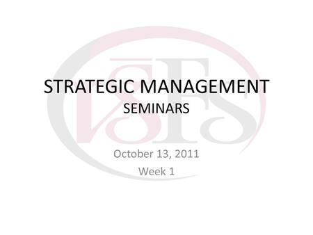 STRATEGIC MANAGEMENT SEMINARS October 13, 2011 Week 1.