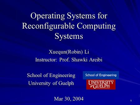 1 Operating Systems for Reconfigurable Computing Systems Xuequn(Robin) Li Instructor: Prof. Shawki Areibi School of Engineering School of Engineering.