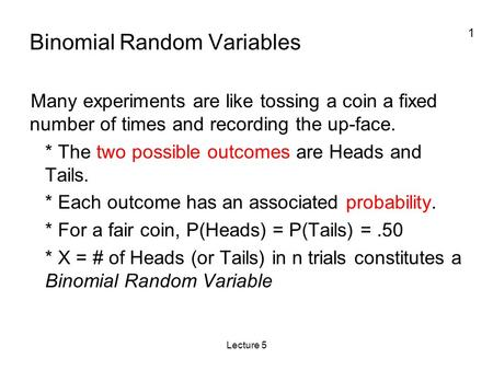 1 Lecture 5 Binomial Random Variables Many experiments are like tossing a coin a fixed number of times and recording the up-face. * The two possible outcomes.