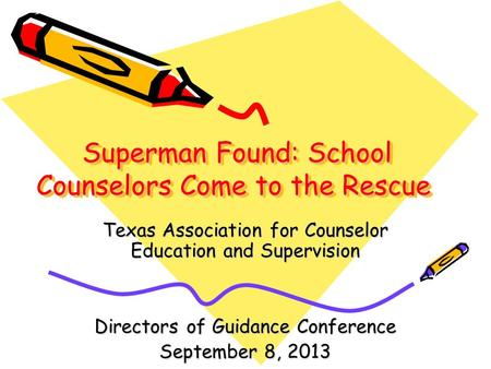 Superman Found: School Counselors Come to the Rescue Superman Found: School Counselors Come to the Rescue Texas Association for Counselor Education and.