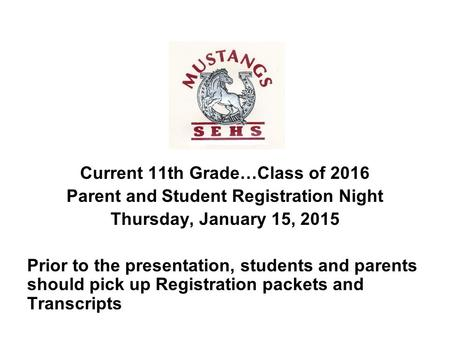 Current 11th Grade…Class of 2016 Parent and Student Registration Night Thursday, January 15, 2015 Prior to the presentation, students and parents should.
