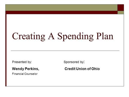 Creating A Spending Plan Presented by:Sponsored by : Wendy Perkins, Credit Union of Ohio Financial Counselor.