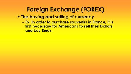 Foreign Exchange (FOREX) The buying and selling of currency – Ex. In order to purchase souvenirs in France, it is first necessary for Americans to sell.