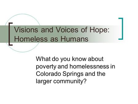 Visions and Voices of Hope: Homeless as Humans What do you know about poverty and homelessness in Colorado Springs and the larger community?