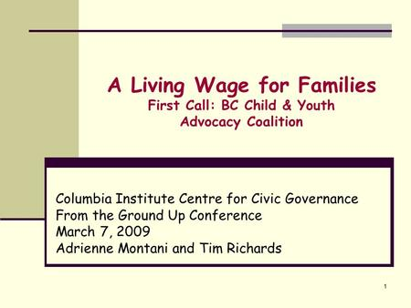 1 A Living Wage for Families First Call: BC Child & Youth Advocacy Coalition Columbia Institute Centre for Civic Governance From the Ground Up Conference.