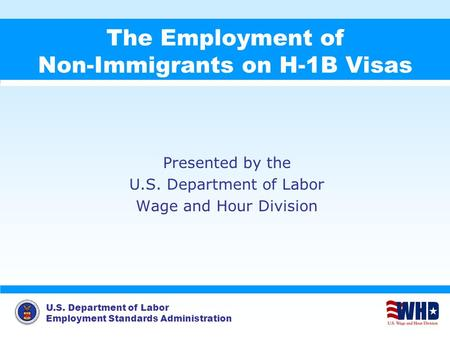 U.S. Department of Labor Employment Standards Administration The Employment of Non-Immigrants on H-1B Visas Presented by the U.S. Department of Labor Wage.