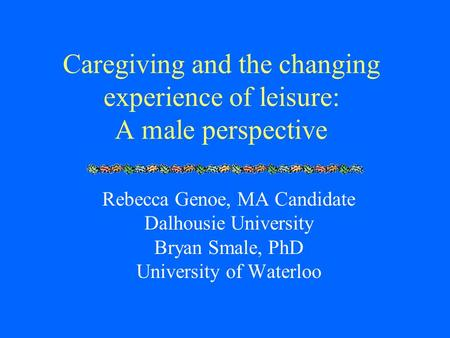 Caregiving and the changing experience of leisure: A male perspective Rebecca Genoe, MA Candidate Dalhousie University Bryan Smale, PhD University of Waterloo.
