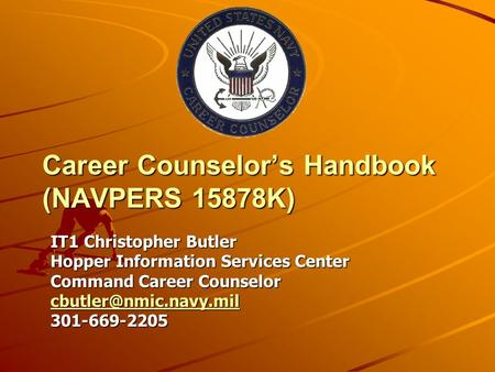 Career Counselor's Handbook (NAVPERS 15878K) IT1 Christopher Butler Hopper Information Services Center Command Career Counselor 301-669-2205.