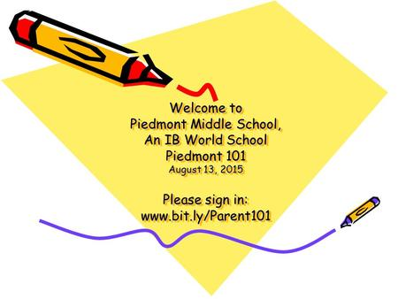 Welcome to Piedmont Middle School, An IB World School Piedmont 101 August 13, 2015 Please sign in: www.bit.ly/Parent101.