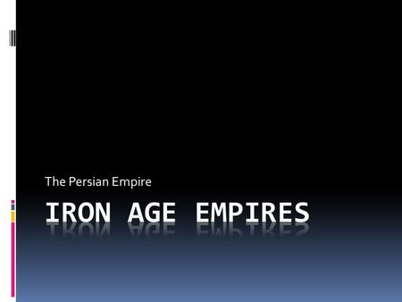The Persian Empire Iron Age Empires.
