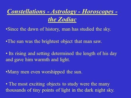 Constellations - Astrology - Horoscopes - the Zodiac Since the dawn of history, man has studied the sky. The sun was the brightest object that man saw.