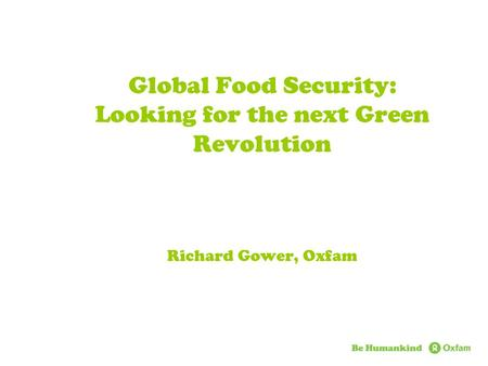 Global Food Security: Looking for the next Green Revolution Richard Gower, Oxfam.