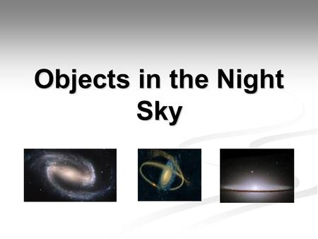 Objects in the Night Sky. Stars Stars are the most common object in the night sky. Stars are a huge ball of gas that gives off light and heat. The Sun.