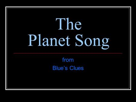 The Planet Song from Blue's Clues. Sun Hot star (not a planet)