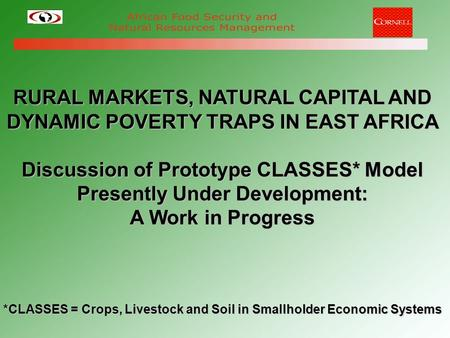 RURAL MARKETS, NATURAL CAPITAL AND DYNAMIC POVERTY TRAPS IN EAST AFRICA Discussion of Prototype <strong>CLASSES</strong>* Model Presently Under Development: A Work in Progress.