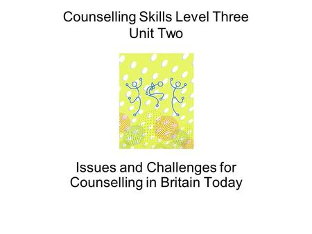 Counselling Skills Level Three Unit Two Issues and Challenges for Counselling in Britain Today.
