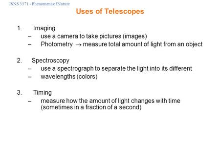 ISNS 3371 - Phenomena of Nature 1. Imaging –use a camera to take pictures (images) –Photometry  measure total amount of light from an object 2.Spectroscopy.