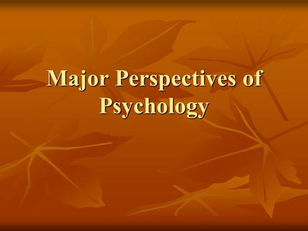 Major Perspectives of Psychology. Perspectives Psychodynamic Psychodynamic Behaviorism Behaviorism Humanism Humanism Cognitive Cognitive Evolutionary.
