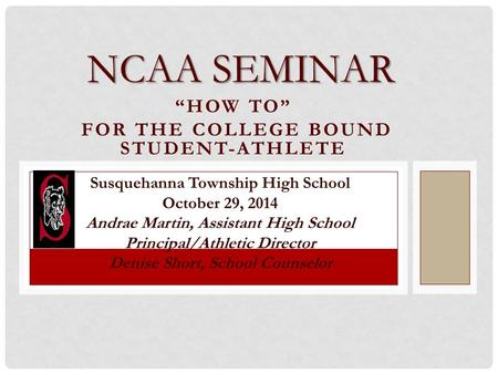 """HOW TO"" FOR THE COLLEGE BOUND STUDENT-ATHLETE NCAA SEMINAR Susquehanna Township High School October 29, 2014 Andrae Martin, Assistant High School Principal/Athletic."