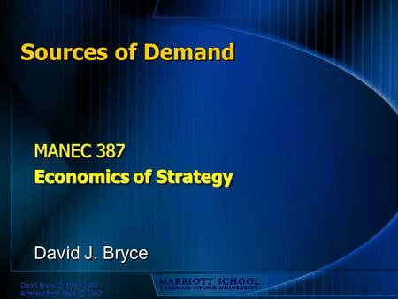 David Bryce © 1996-2002 Adapted from Baye © 2002 Sources of Demand MANEC 387 Economics of Strategy MANEC 387 Economics of Strategy David J. Bryce.