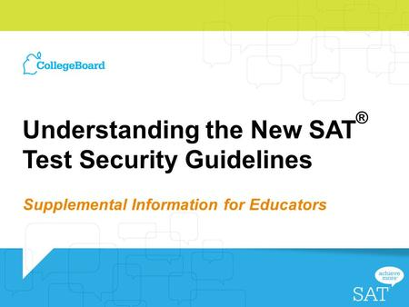 Understanding the New SAT ® Test Security Guidelines Supplemental Information for Educators.