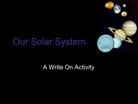 Our Solar System A Write On Activity. Our Solar System Our solar system is made up of: Sun Nine planets Their moons Asteroids Comets.
