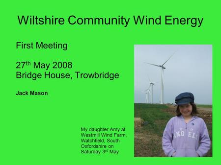 Wiltshire Community Wind Energy First Meeting 27 th May 2008 Bridge House, Trowbridge Jack Mason My daughter Amy at Westmill Wind Farm, Watchfield, South.