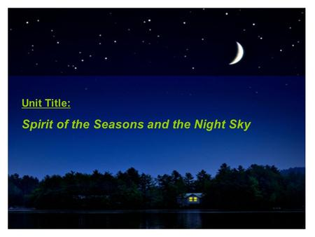 Unit Title: Spirit of the Seasons and the Night Sky Unit Title: Spirit of the Seasons and the Night Sky.
