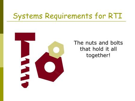 Systems Requirements for RTI The nuts and bolts that hold it all together!